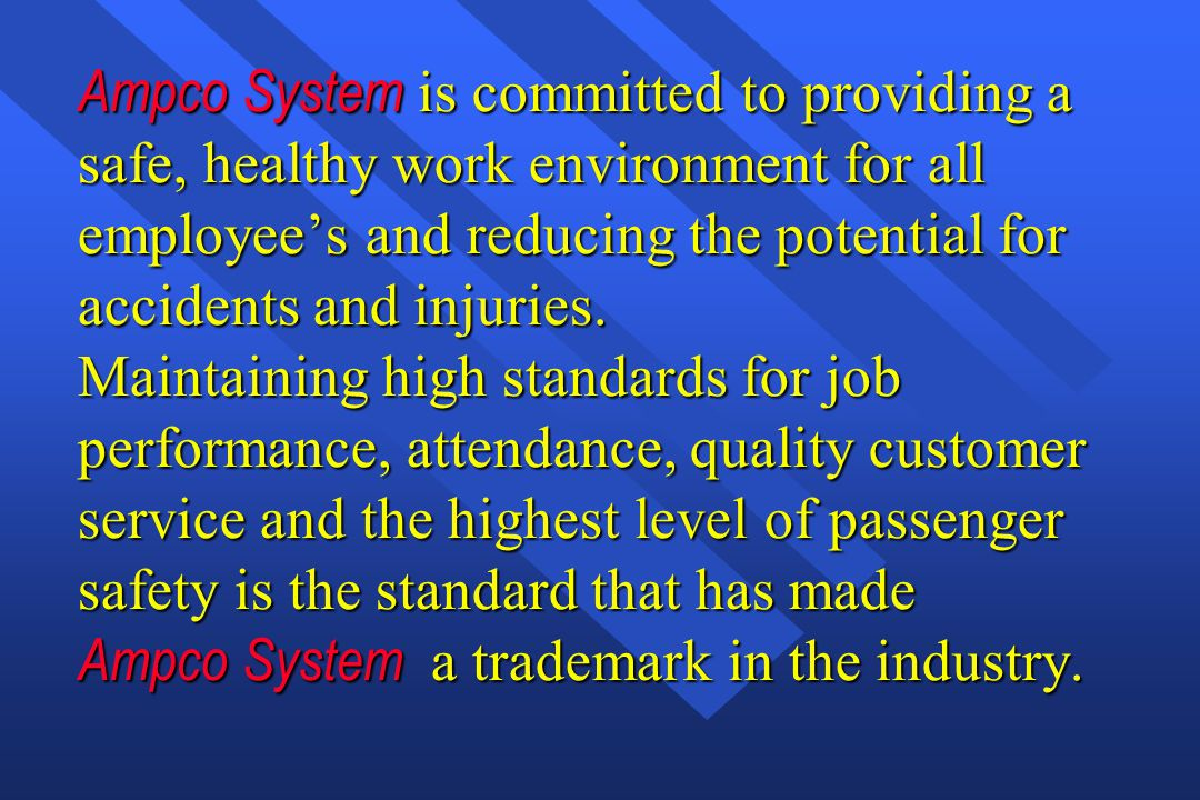 Ampco System is committed to providing a safe, healthy work environment for all employee's and reducing the potential for accidents and injuries. Maintaining high standards for job performance, attendance, quality customer service and the highest level of passenger safety is the standard that has made Ampco System a trademark in the industry.