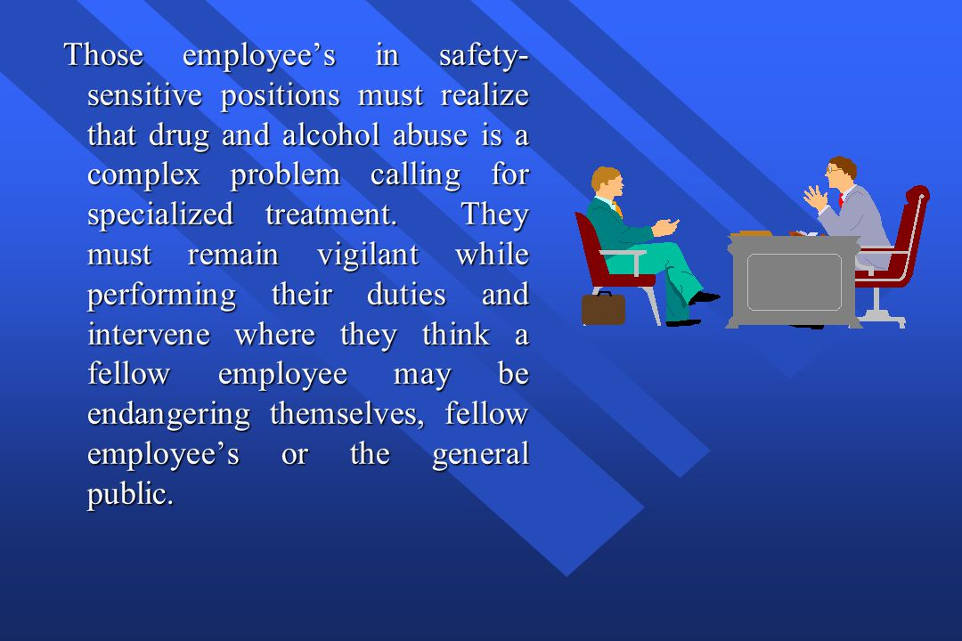 Those employee's in safety-sensitive positions must realize that drug and alcohol abuse is a complex problem calling for specialized treatment.