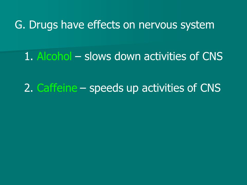 G. Drugs have effects on nervous system
