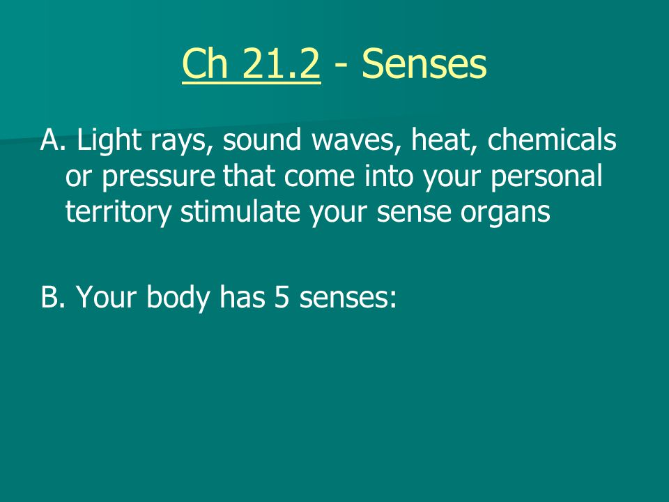 Ch 21.2 - Senses A. Light rays, sound waves, heat, chemicals or pressure that come into your personal territory stimulate your sense organs.