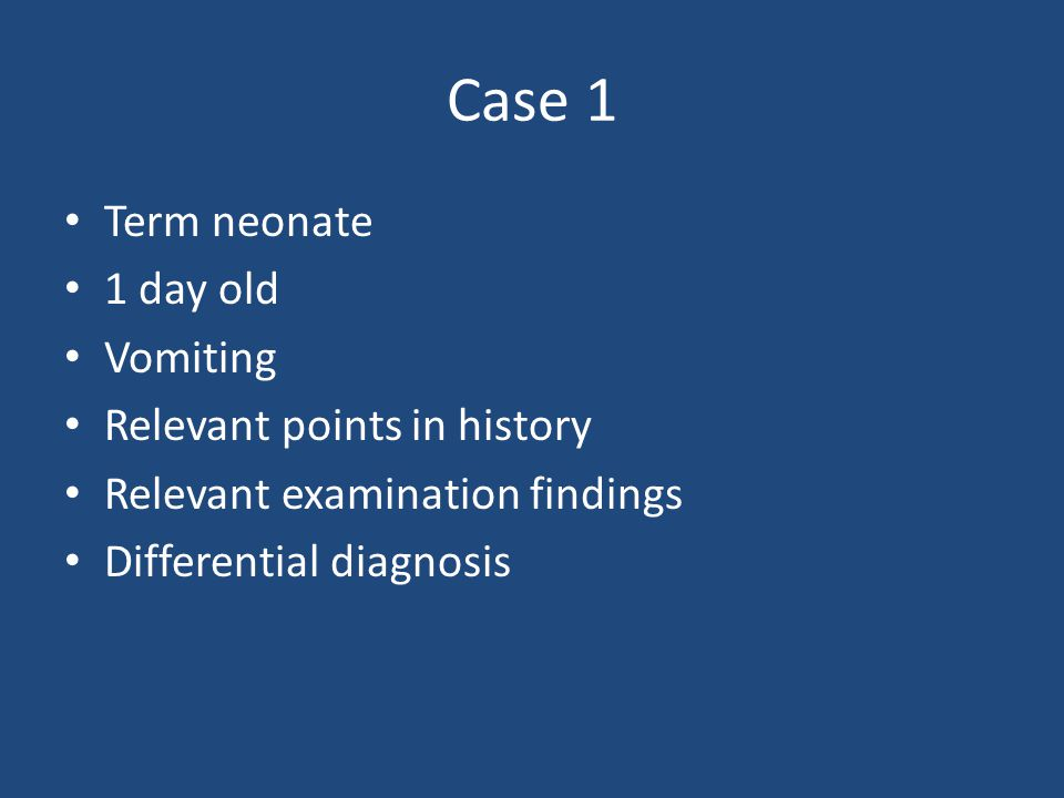 Case 1 Term neonate 1 day old Vomiting Relevant points in history