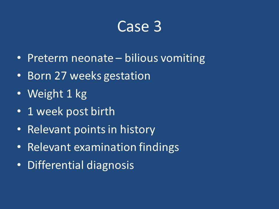Case 3 Preterm neonate – bilious vomiting Born 27 weeks gestation