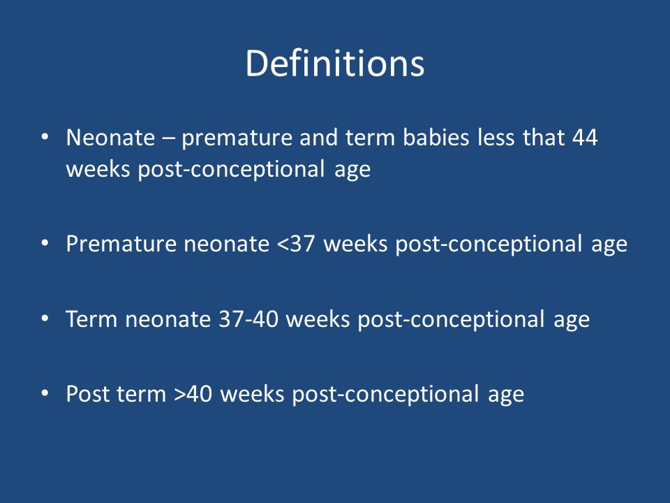 Definitions Neonate – premature and term babies less that 44 weeks post-conceptional age. Premature neonate <37 weeks post-conceptional age.