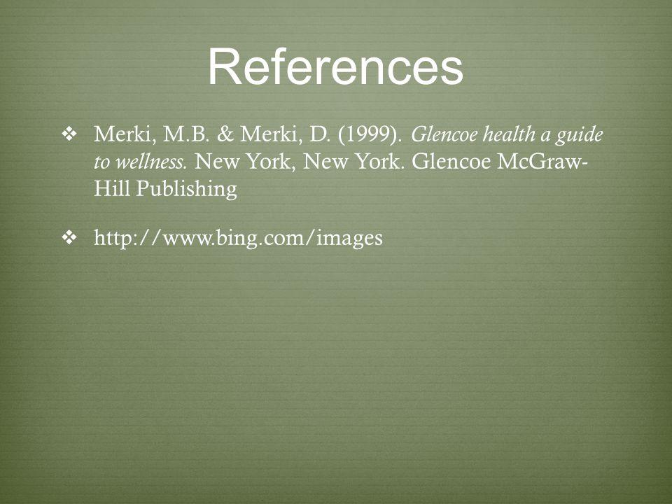 References Merki, M.B. & Merki, D. (1999). Glencoe health a guide to wellness. New York, New York. Glencoe McGraw- Hill Publishing.