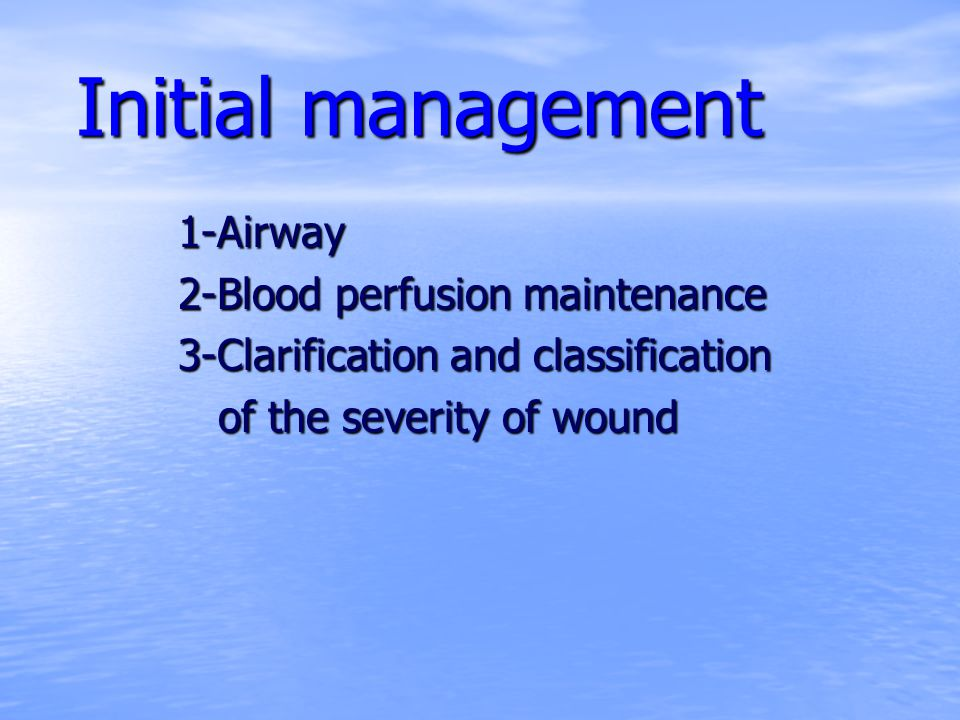 Initial management 1-Airway 2-Blood perfusion maintenance 3-Clarification and classification of the severity of wound