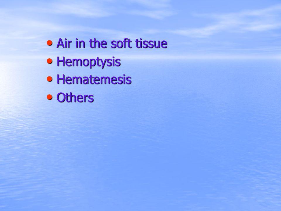 Air in the soft tissue Hemoptysis Hematemesis Others