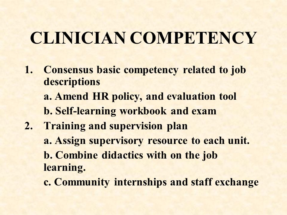 CLINICIAN COMPETENCY Consensus basic competency related to job descriptions. a. Amend HR policy, and evaluation tool.