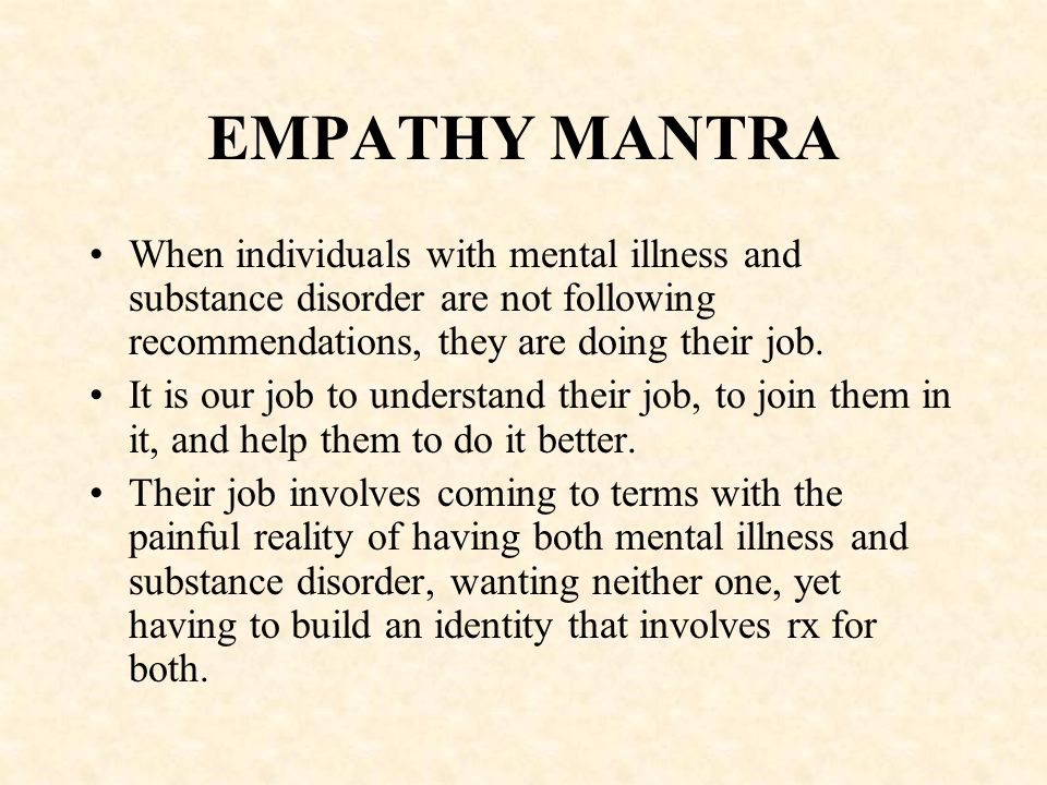 EMPATHY MANTRA When individuals with mental illness and substance disorder are not following recommendations, they are doing their job.