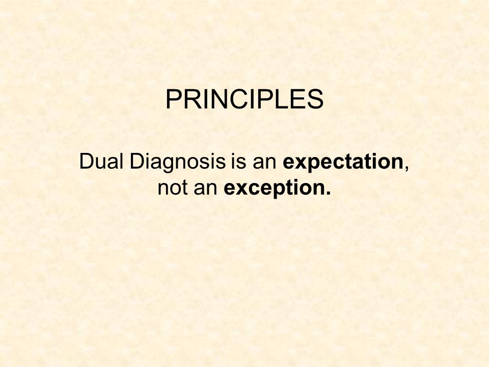 PRINCIPLES Dual Diagnosis is an expectation, not an exception.