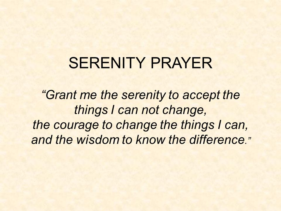 SERENITY PRAYER Grant me the serenity to accept the things I can not change, the courage to change the things I can,