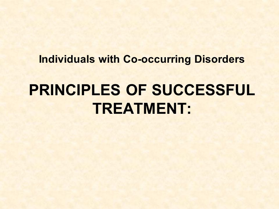 Individuals with Co-occurring Disorders PRINCIPLES OF SUCCESSFUL TREATMENT: