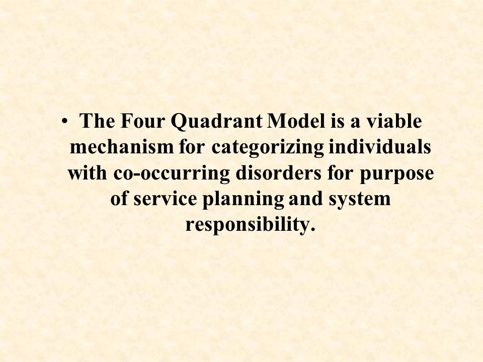 The Four Quadrant Model is a viable mechanism for categorizing individuals with co-occurring disorders for purpose of service planning and system responsibility.