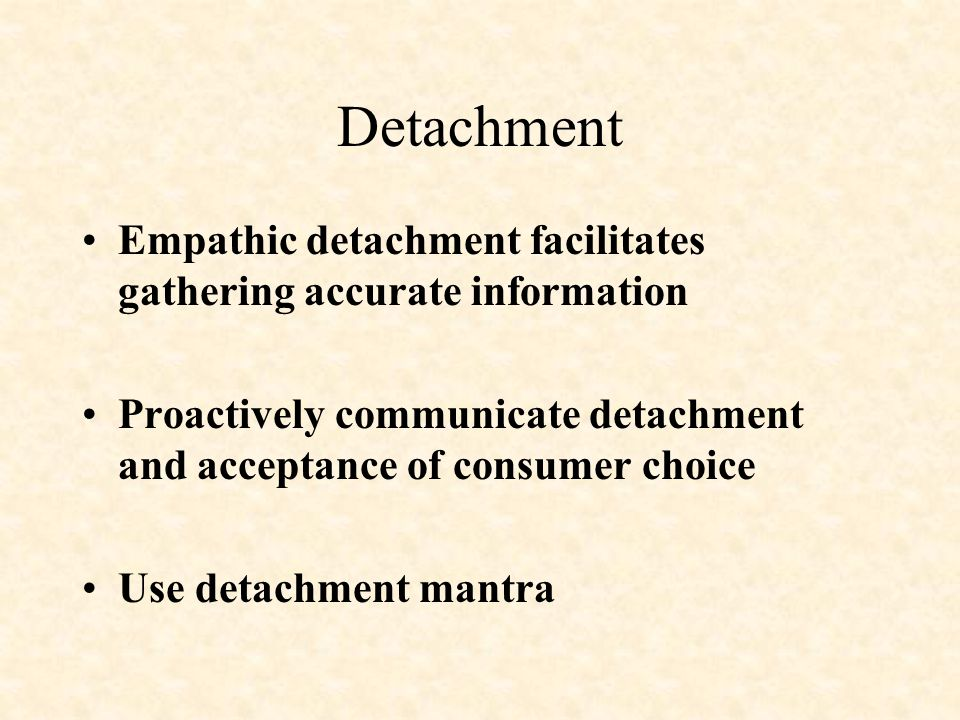 Detachment Empathic detachment facilitates gathering accurate information. Proactively communicate detachment and acceptance of consumer choice.