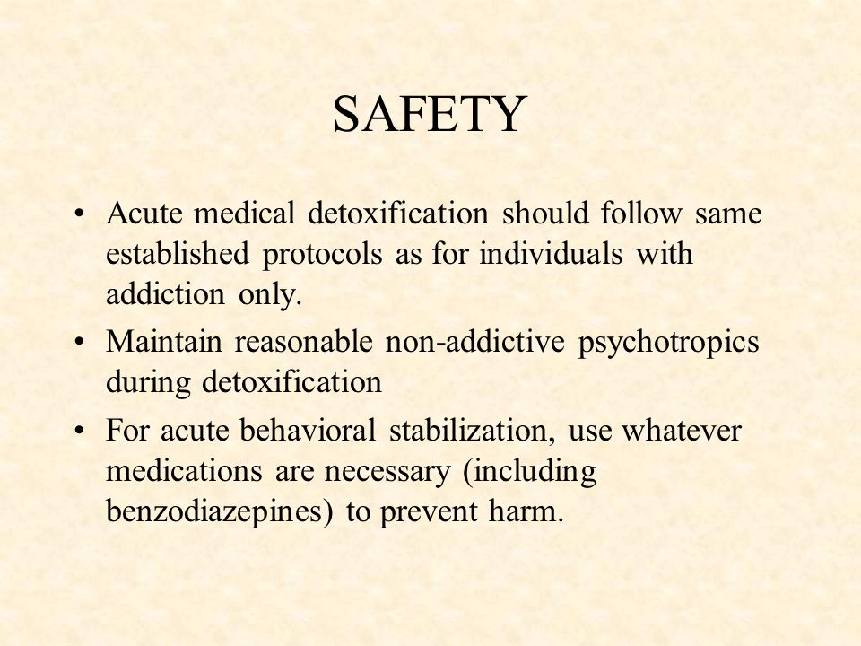SAFETY Acute medical detoxification should follow same established protocols as for individuals with addiction only.