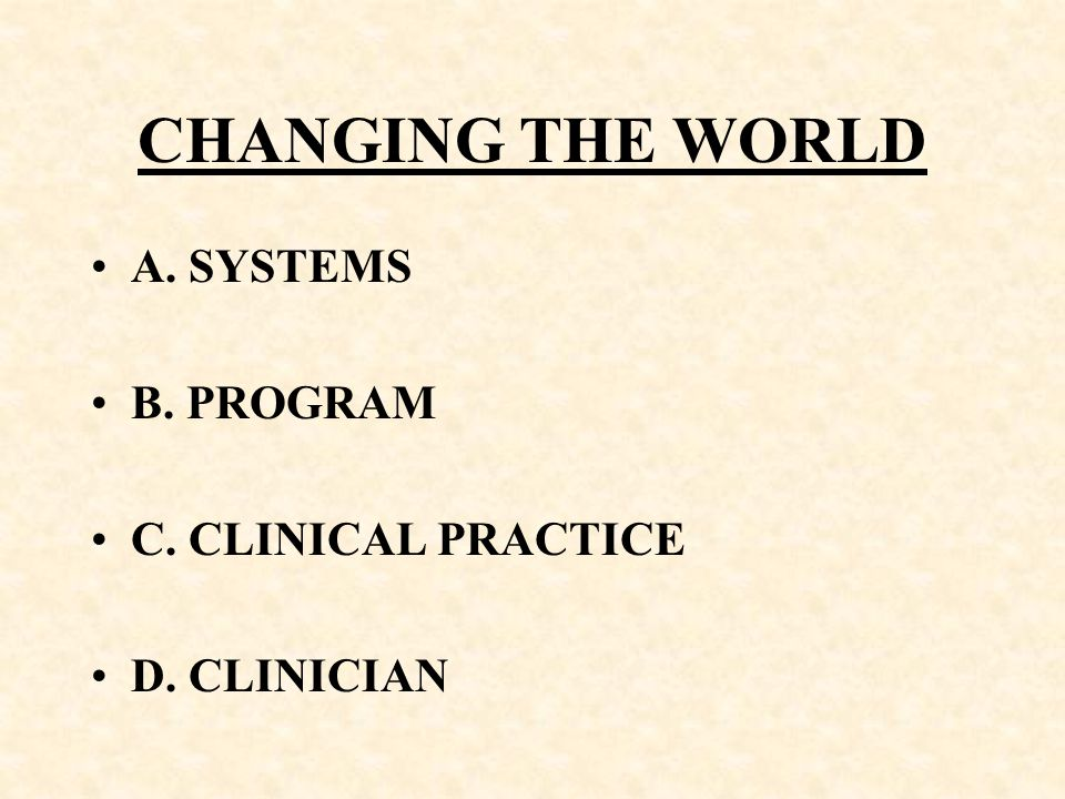 CHANGING THE WORLD A. SYSTEMS B. PROGRAM C. CLINICAL PRACTICE