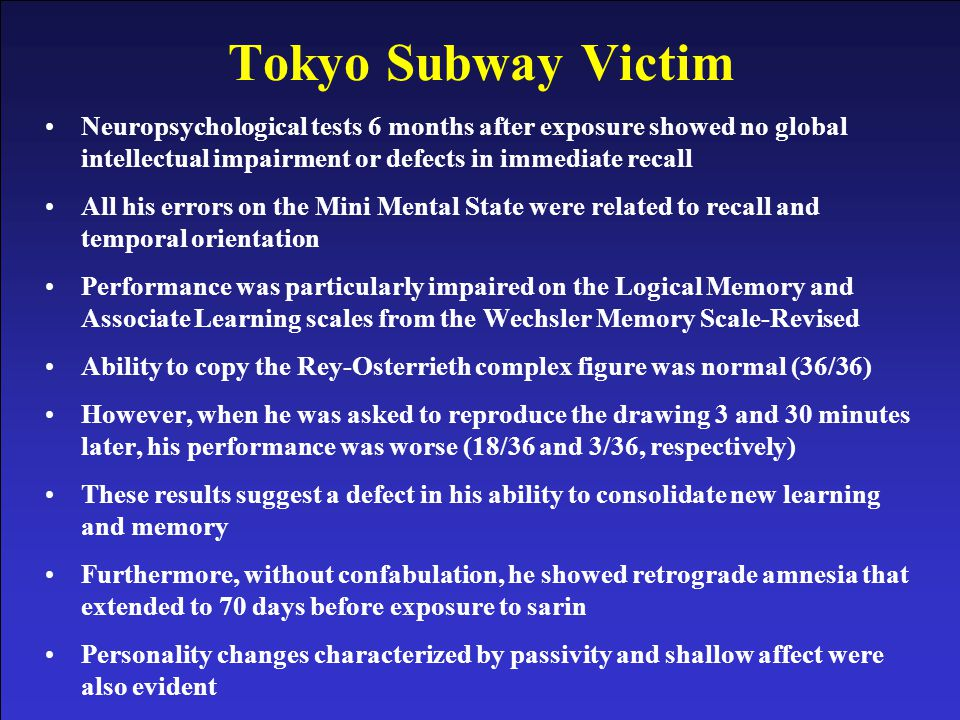 Tokyo Subway Victim Neuropsychological tests 6 months after exposure showed no global intellectual impairment or defects in immediate recall.