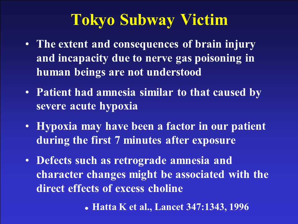 Tokyo Subway Victim The extent and consequences of brain injury and incapacity due to nerve gas poisoning in human beings are not understood.