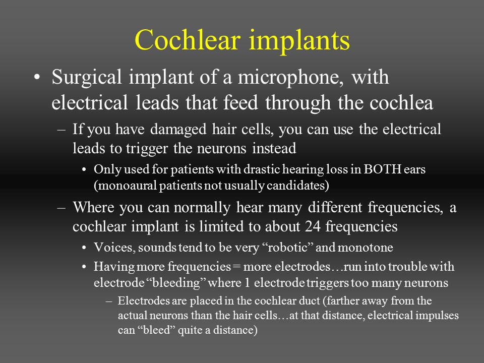 Cochlear implants Surgical implant of a microphone, with electrical leads that feed through the cochlea.