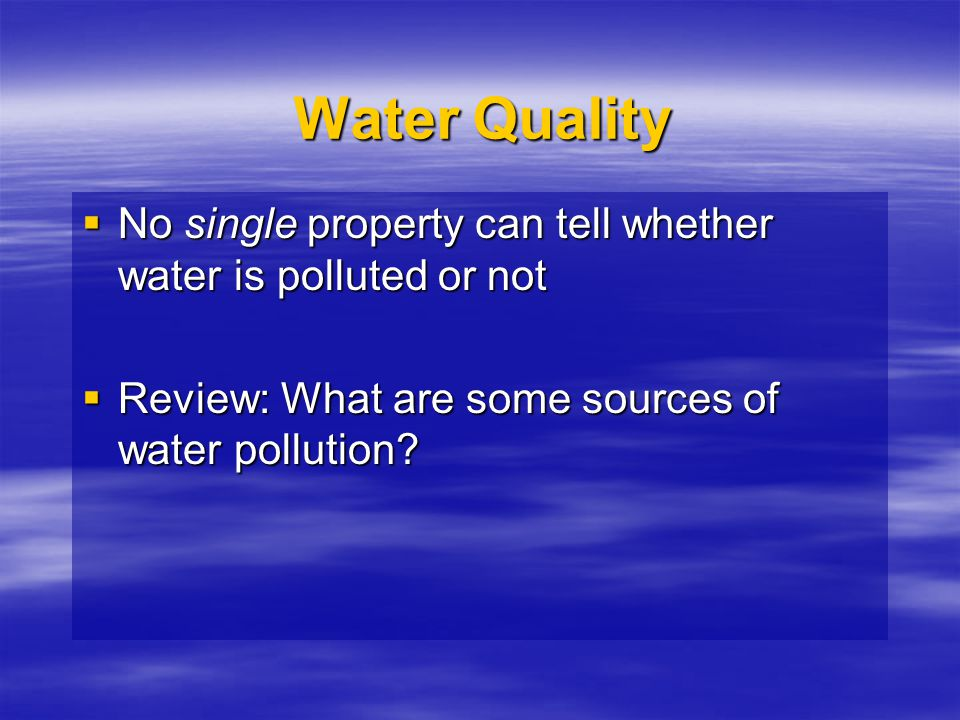 Water Quality No single property can tell whether water is polluted or not.