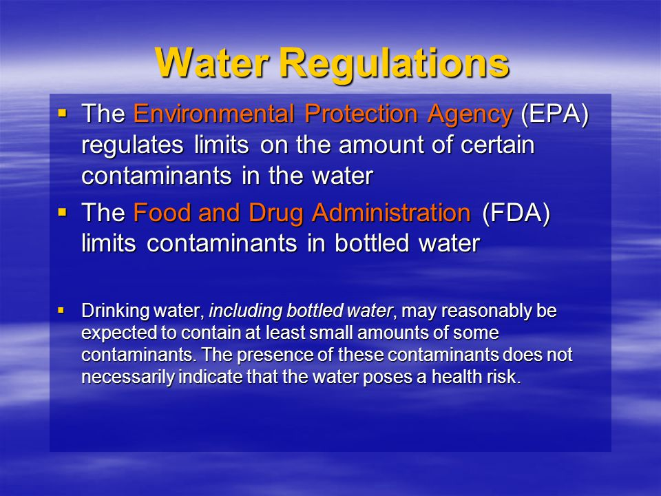 Water Regulations The Environmental Protection Agency (EPA) regulates limits on the amount of certain contaminants in the water.