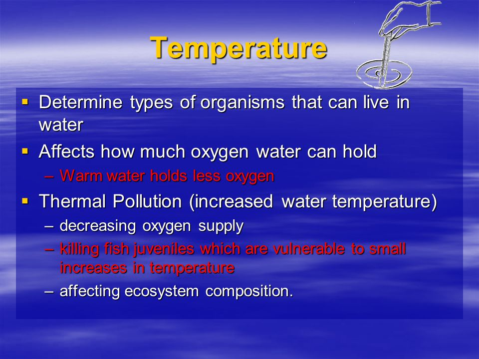 Temperature Determine types of organisms that can live in water