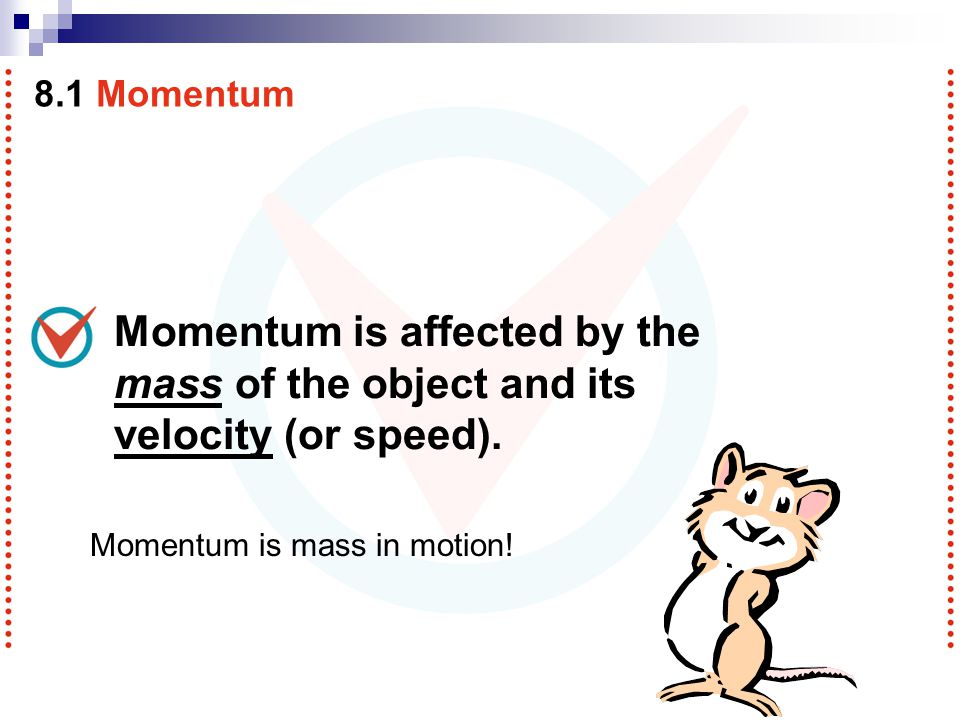 8.1 Momentum Momentum is affected by the mass of the object and its velocity (or speed).