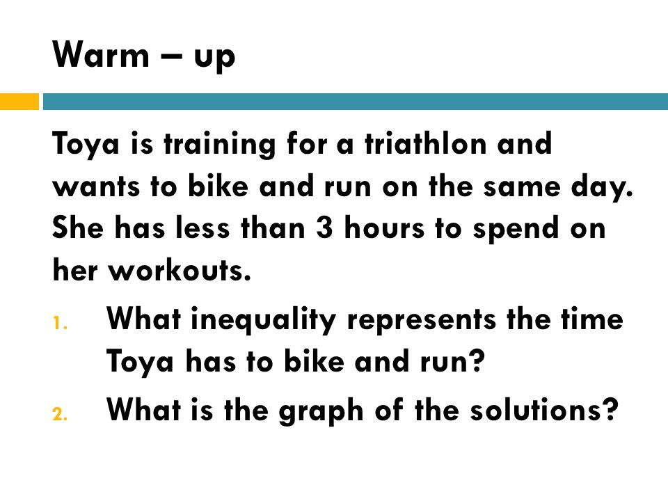 Warm – up Toya is training for a triathlon and wants to bike and run on the same day. She has less than 3 hours to spend on her workouts.