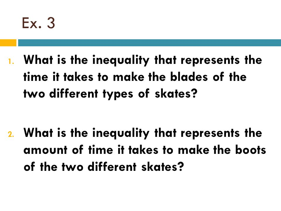 Ex. 3 What is the inequality that represents the time it takes to make the blades of the two different types of skates