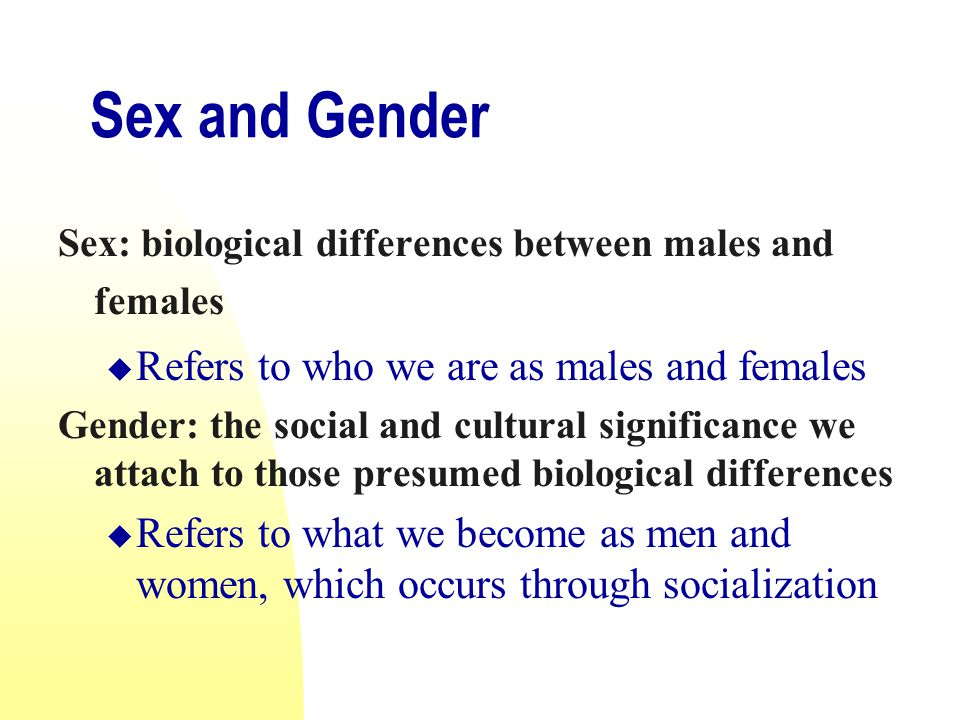 Sex and Gender Refers to who we are as males and females