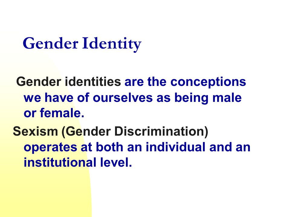 Gender Identity Gender identities are the conceptions we have of ourselves as being male or female.