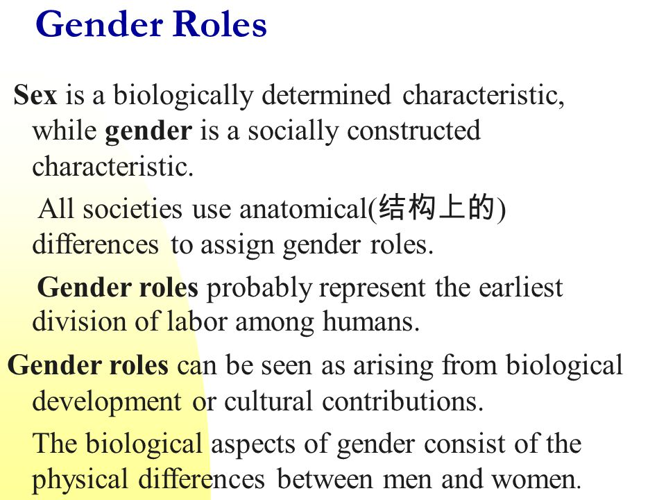 Gender Roles Sex is a biologically determined characteristic, while gender is a socially constructed characteristic.