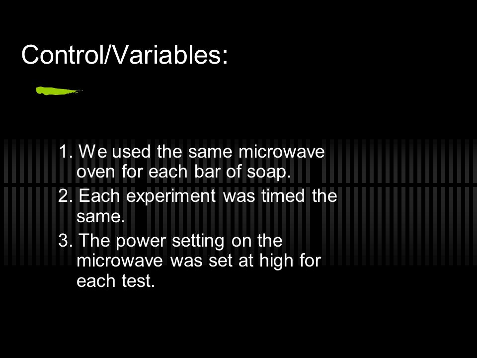 Control/Variables: 1. We used the same microwave oven for each bar of soap. 2. Each experiment was timed the same.