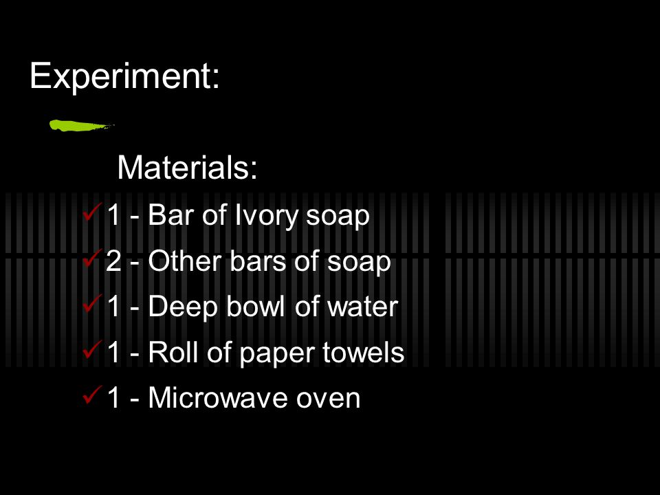 Experiment: Materials: 1 - Bar of Ivory soap 2 - Other bars of soap
