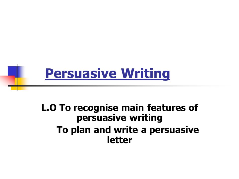 Persuasive Writing L.O To recognise main features of persuasive writing.