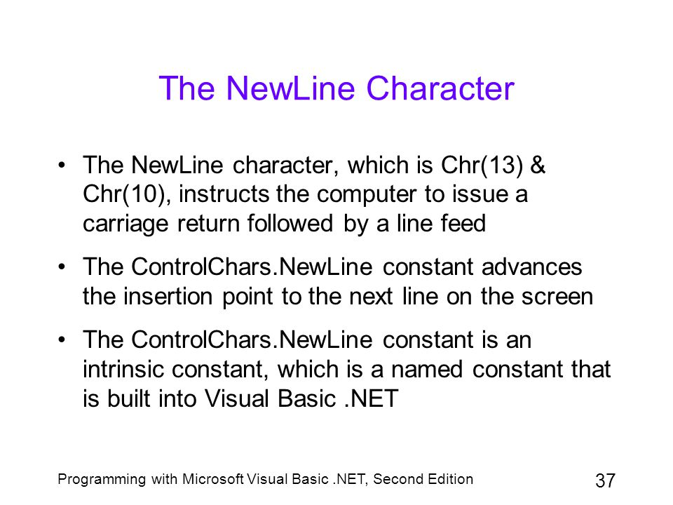 The NewLine Character The NewLine character, which is Chr(13) & Chr(10), instructs the computer to issue a carriage return followed by a line feed.