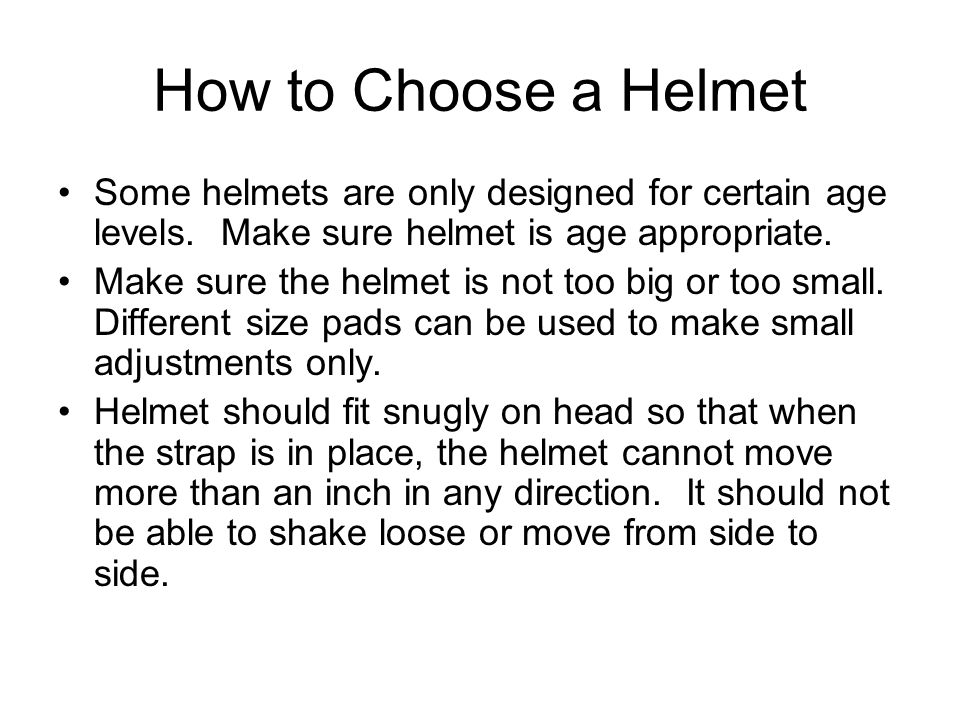 How to Choose a Helmet Some helmets are only designed for certain age levels. Make sure helmet is age appropriate.