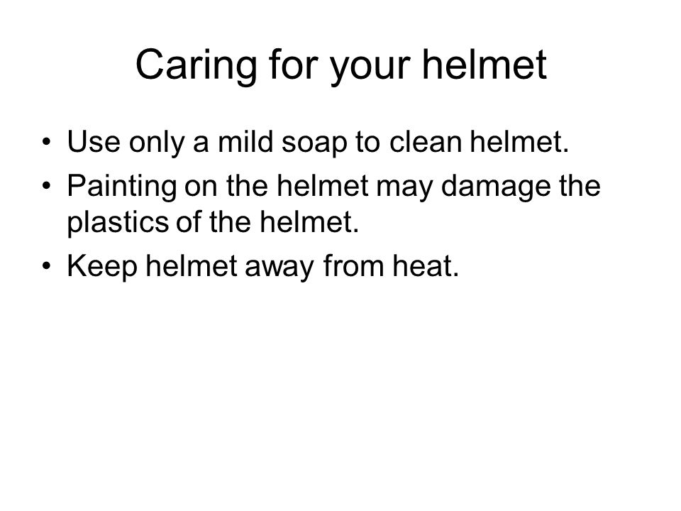 Caring for your helmet Use only a mild soap to clean helmet.