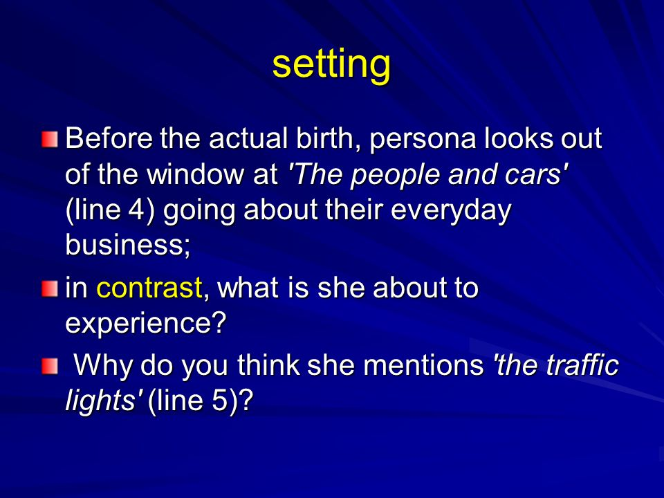 setting Before the actual birth, persona looks out of the window at The people and cars (line 4) going about their everyday business;