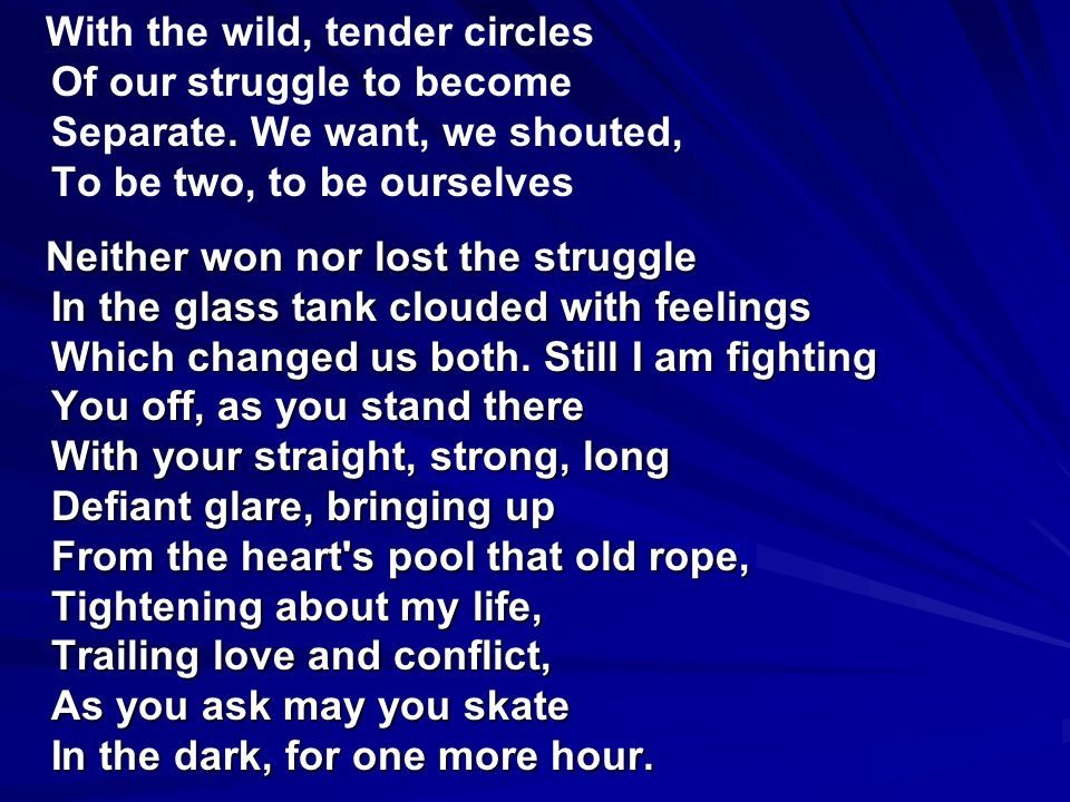 With the wild, tender circles Of our struggle to become Separate