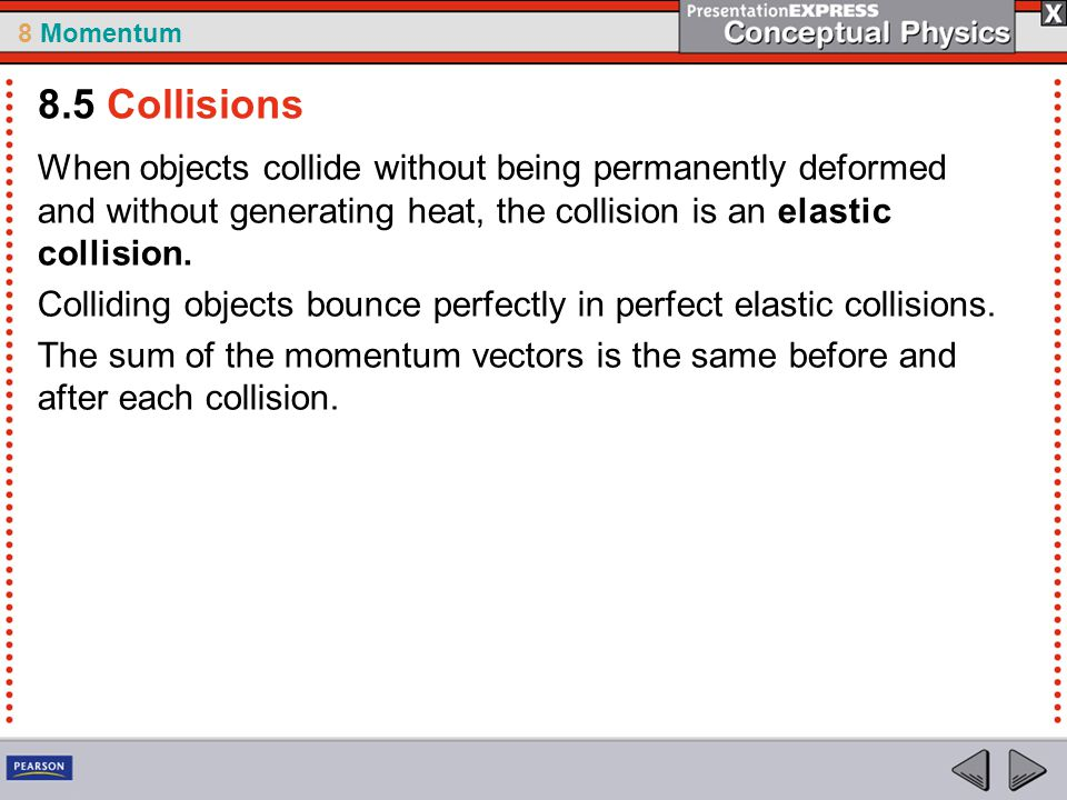 8.5 Collisions When objects collide without being permanently deformed and without generating heat, the collision is an elastic collision.