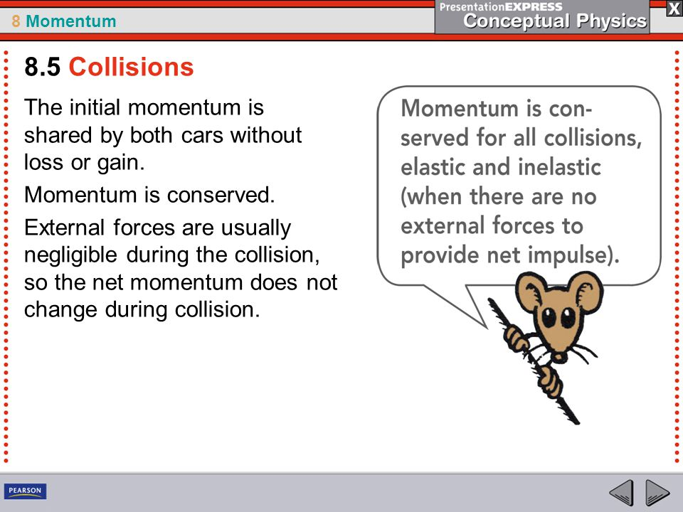 8.5 Collisions The initial momentum is shared by both cars without loss or gain. Momentum is conserved.