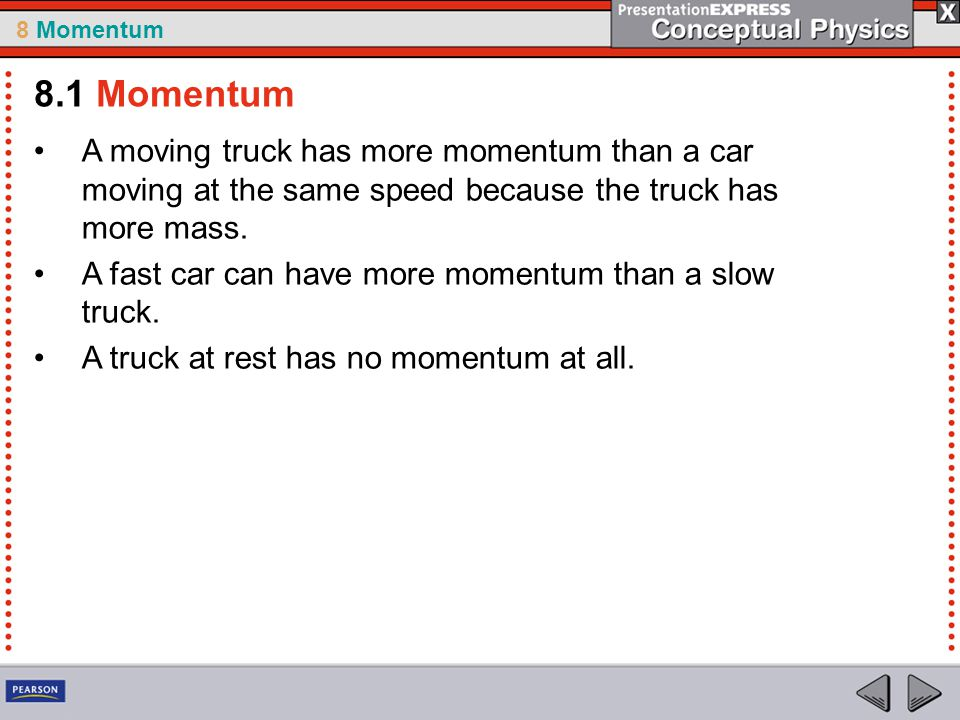 8.1 Momentum A moving truck has more momentum than a car moving at the same speed because the truck has more mass.