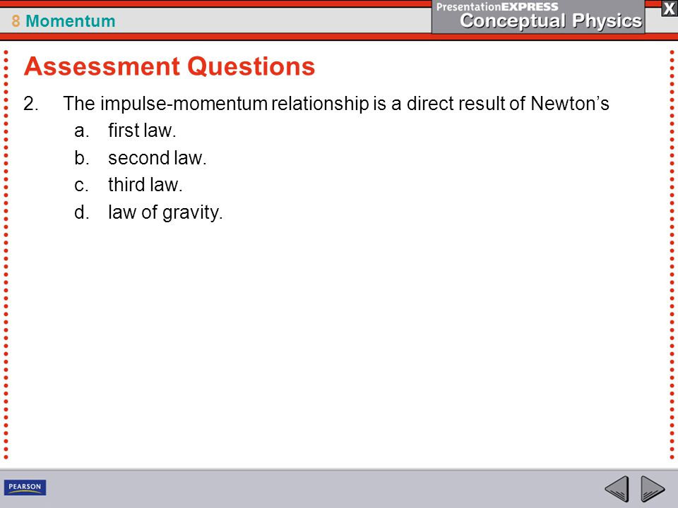 Assessment Questions The impulse-momentum relationship is a direct result of Newton's. first law. second law.