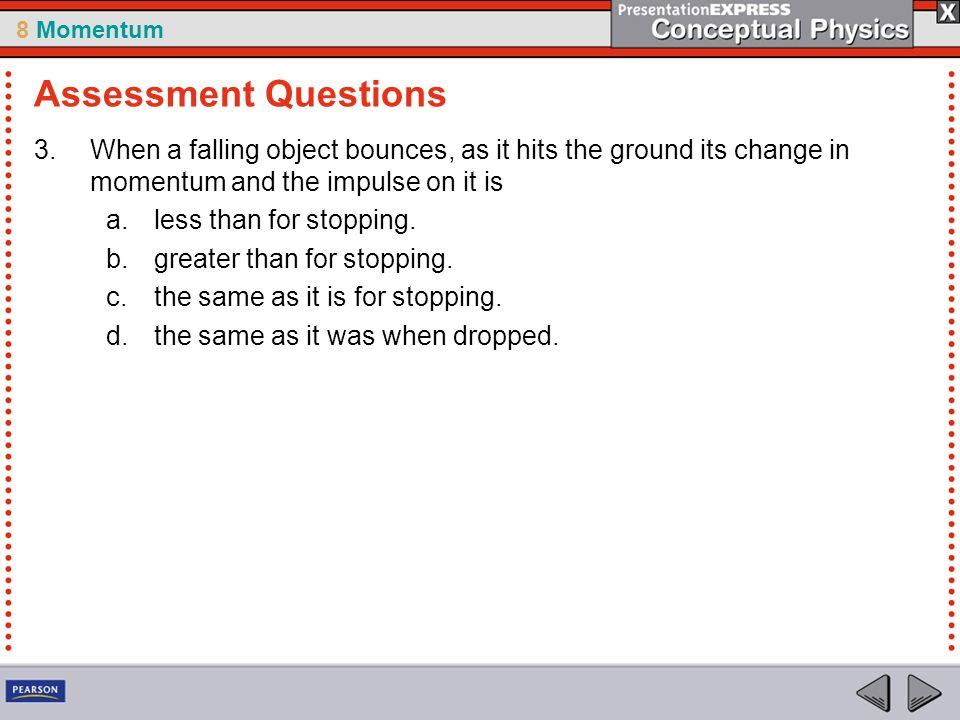 Assessment Questions When a falling object bounces, as it hits the ground its change in momentum and the impulse on it is.