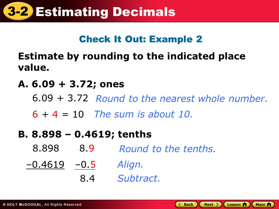 Check It Out: Example 2 Estimate by rounding to the indicated place value. A. 6.09 + 3.72; ones. B. 8.898 – 0.4619; tenths.