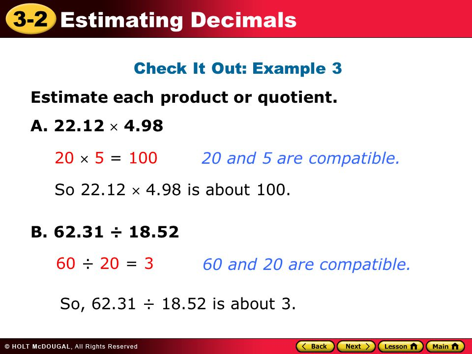 Check It Out: Example 3 Estimate each product or quotient. A. 22.12  4.98. B. 62.31 ÷ 18.52. 20 and 5 are compatible.