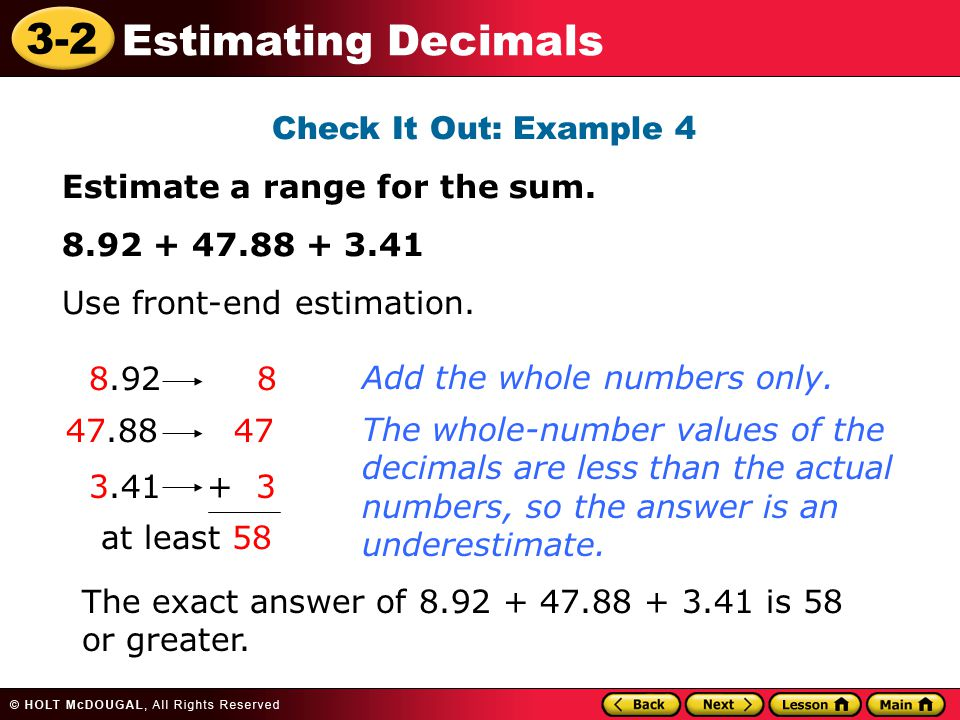 Check It Out: Example 4 Estimate a range for the sum. 8.92 + 47.88 + 3.41. Use front-end estimation.