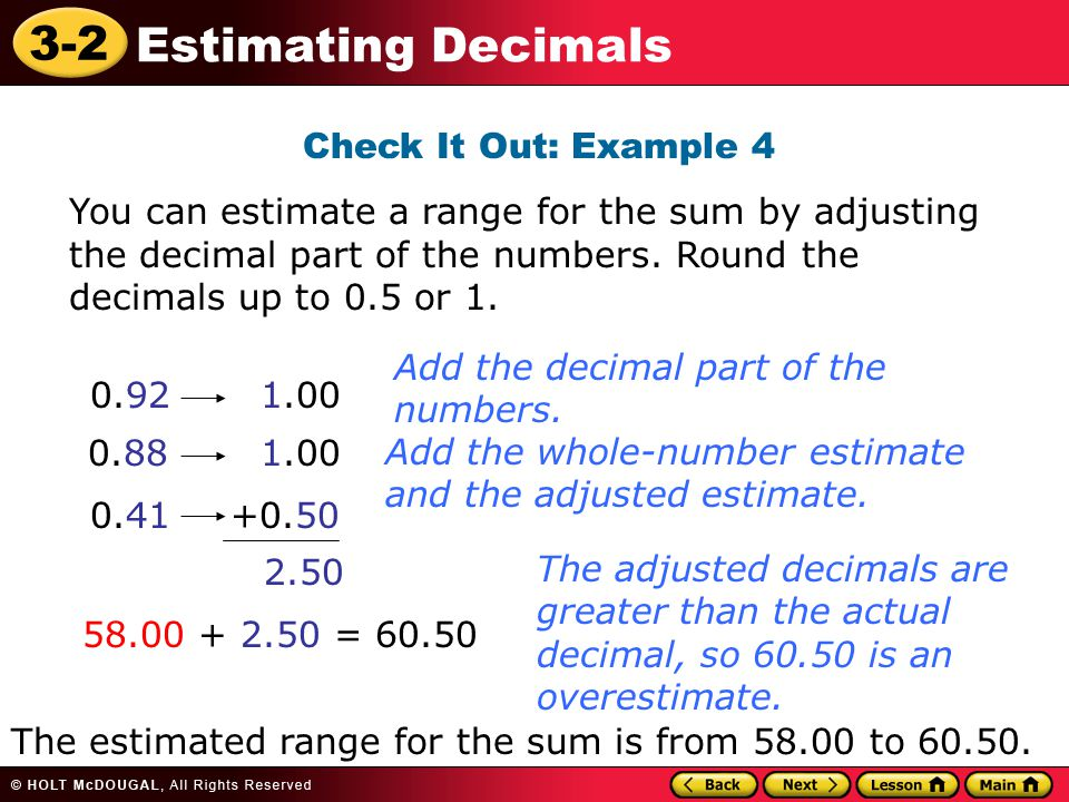 Check It Out: Example 4 You can estimate a range for the sum by adjusting the decimal part of the numbers. Round the decimals up to 0.5 or 1.