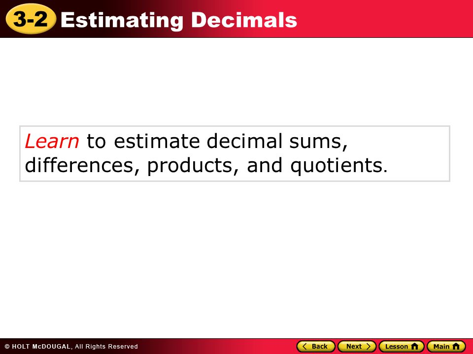 Learn to estimate decimal sums, differences, products, and quotients.