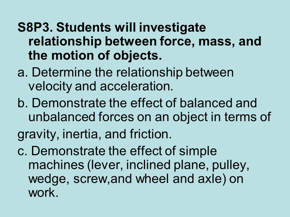 S8P3. Students will investigate relationship between force, mass, and the motion of objects.